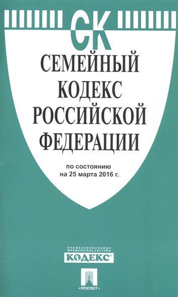 Семейный кодекс Российской Федерации по состоянию на 25 марта 2016 г.