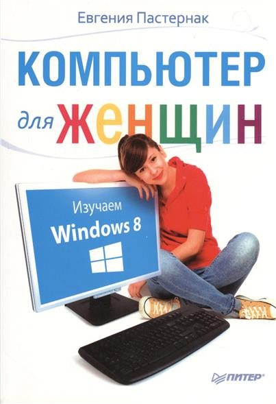 Пастернак Е. Компьютер для женщин. Изучаем Windows 8 пастернак е ноутбук для женщин изучаем windows 7