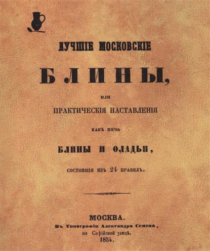 Лучшие московские блины, или Практические наставления, как печь блины и оладьи, состоящие из 24 правил. Репринтное воспроизведение издания 1854 г.