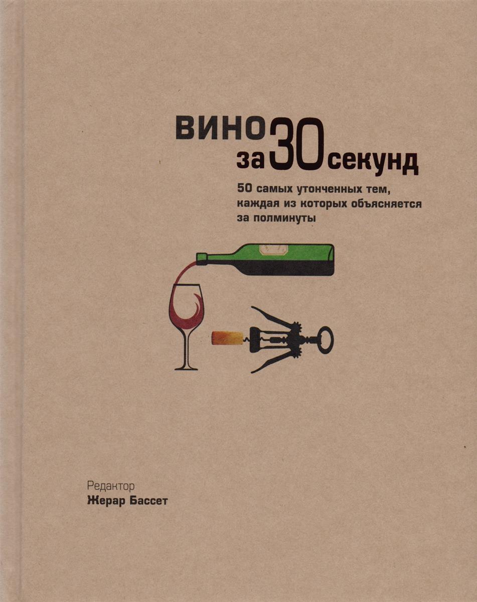 Вино за 30 секунд. 50 самых утонченных тем, каждая из которых объясняется за полминуты
