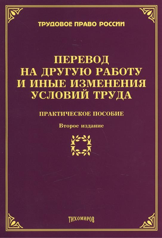 Перевод на другую работу и иные изменения условий труда Практическое пособие Второе издание дополненное и переработанное