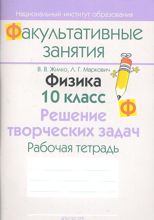 Жилко В., Маркович Л. Физика. 10 класс. Решение творческих задач. Рабочая тетрадь. Пособие для учащихся общеобразовательных учреждений с белорусским и русским языками обучения.