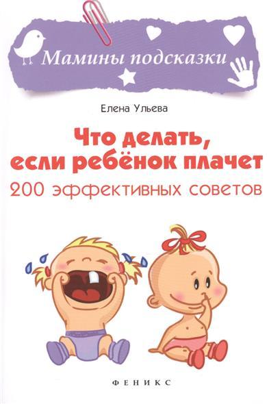 Ульева Е. Что делать, если ребенок плачет тд феникс книга что делать если ребенок плачет 200 эффективных советов ульева е а