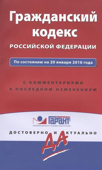 Гражданский кодекс Российской Федерации по состоянию на 20 января 2016 года с комментариями к последним изменениям