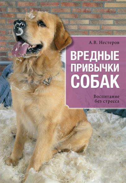 Нестеров А. Вредные привычки собак. Воспитание без стресса михаил нестеров