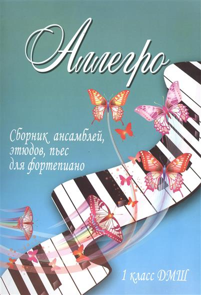 Аллегро. Сборник ансамблей, этюдов, пьес для фортепиано. 1 класс ДМШ. Учебно-методическое пособие