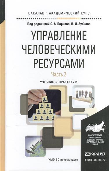 Барков С., Зубков В. (ред.) Управление человеческими ресурсами. В 2-х частях. Часть 2. Учебник и практикум для академического бакалавриата