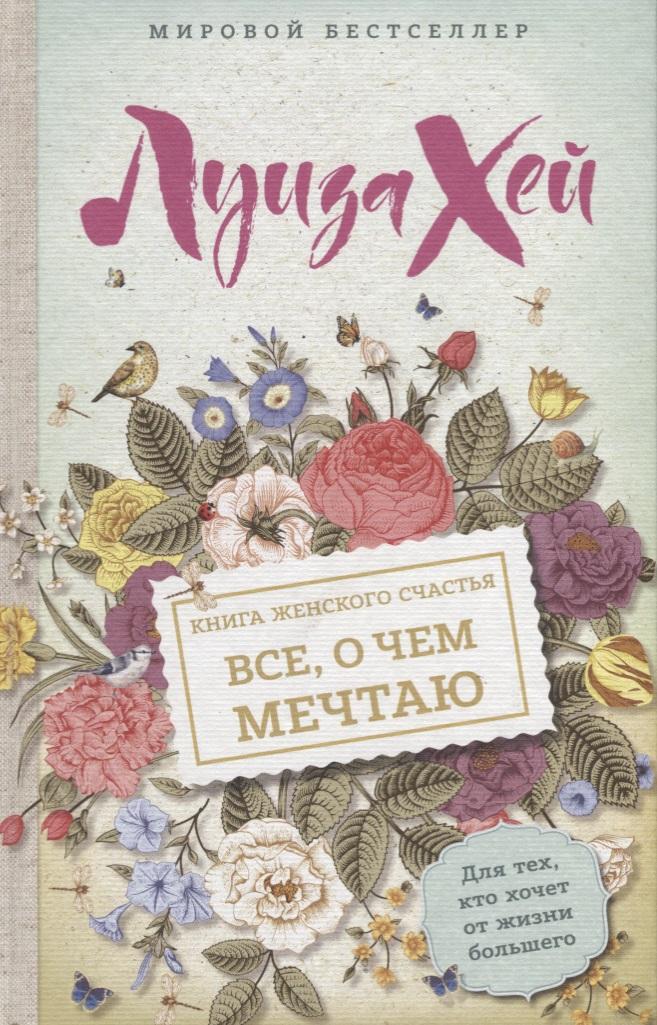 Хей Л. Книга женского счастья. Все, о чем мечтаю правдина н большая книга женского счастья
