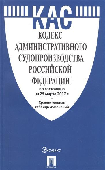 Кодекс административного судопроизводства Российской Федерации по состоянию на 25 марта 2017 г. + сравнительная таблица изменений
