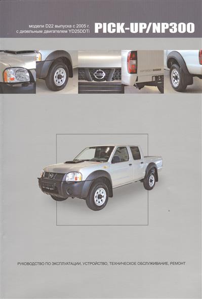 Nissan Pick-Up / NP300. Модели D22 выпуска с 2005 г. С дизельным двигателем YD25DDTi. Руководство по эксплуатации, устройство, техническое обслуживание, ремонт nissan micra march модели выпуска 1992 2002 гг руководство по эксплуатации устройство техническое обслуживание ремонт