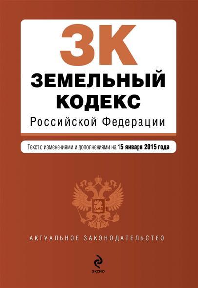 Земельный кодекс Российской Федерации. Текст с изменениями и дополнениями на 15 января 2015 года