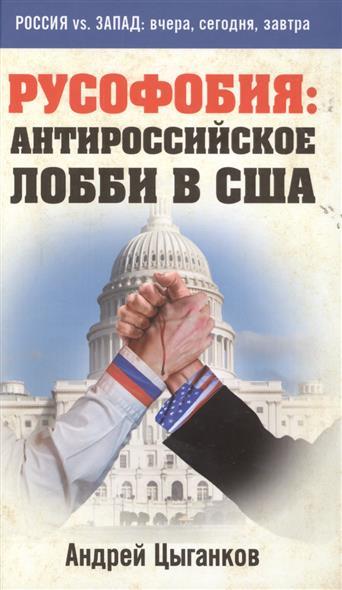 Цыганков А. Русофобия: антироссийское лобби в США книги эксмо русофобия антироссийское лобби в сша