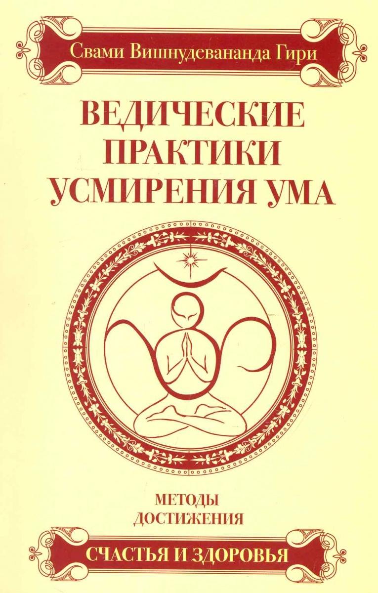 Свами Вишнудевананда Гири Ведические практики усмирения ума Методы достижения... свами вишнудевананда гири карма йога практика духовной трансформации