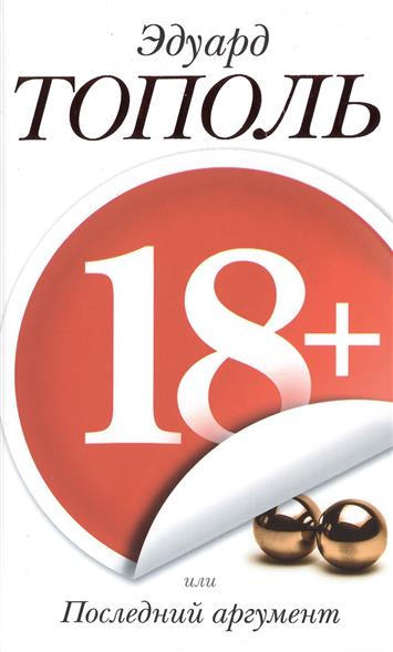 Тополь Э. 18+, или Последний аргумент. Шпионско-эротический роман тополь эдуард владимирович 18 или последний аргумент