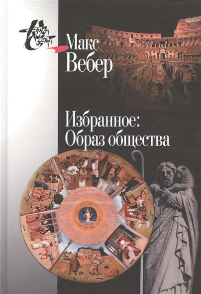 Вебер М. Избранное: Образ общества ISBN: 9785987120859