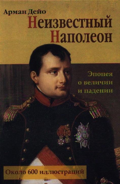Дейо А. Неизвестный Наполеон. Эпопея о величии и падении объедков а неизвестный кубанев