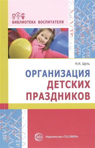 Шуть Н. Организация детских праздников оригинальные идеи для детских праздников
