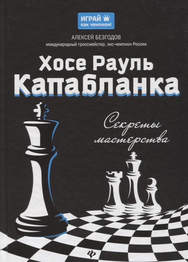 Безгодов А. Хосе Рауль Капабланка. Секреты мастерства эксмо хосе рауль капабланка основы шахматной игры