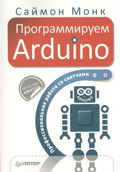Монк С. Программируем Arduino. Профессиональная работа со скетчами