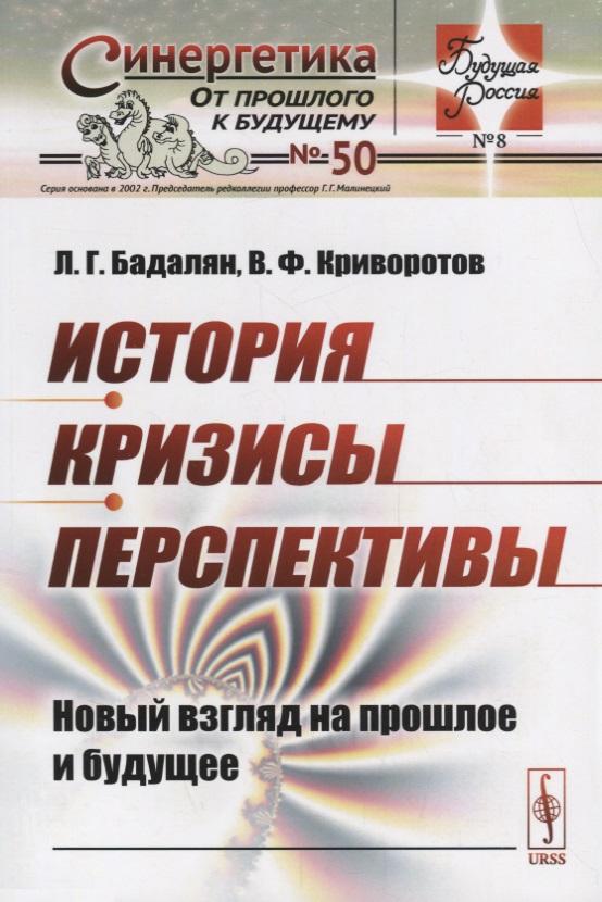 Бадалян Л., Криворотов В. История. Кризисы. Перспективы. Новый взгляд на прошлое и будущее