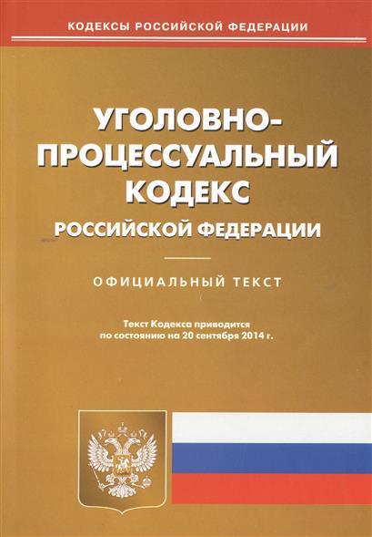 Уголовно-процессуальный кодекс Российской Федерации. Официальный текст. Текст Кодекса приводится по состоянию на 20 сентября 2014 г.