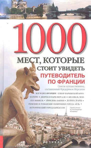 1000 мест которые стоит увидеть Путеводитель по Франции