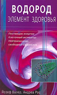Валер Й., Рос А. Водород - элемент здоровья Поставщик энергии… ISBN: 9785885038485