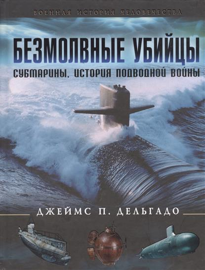 Безмолвные убийцы. Субмарины, история подводной войны