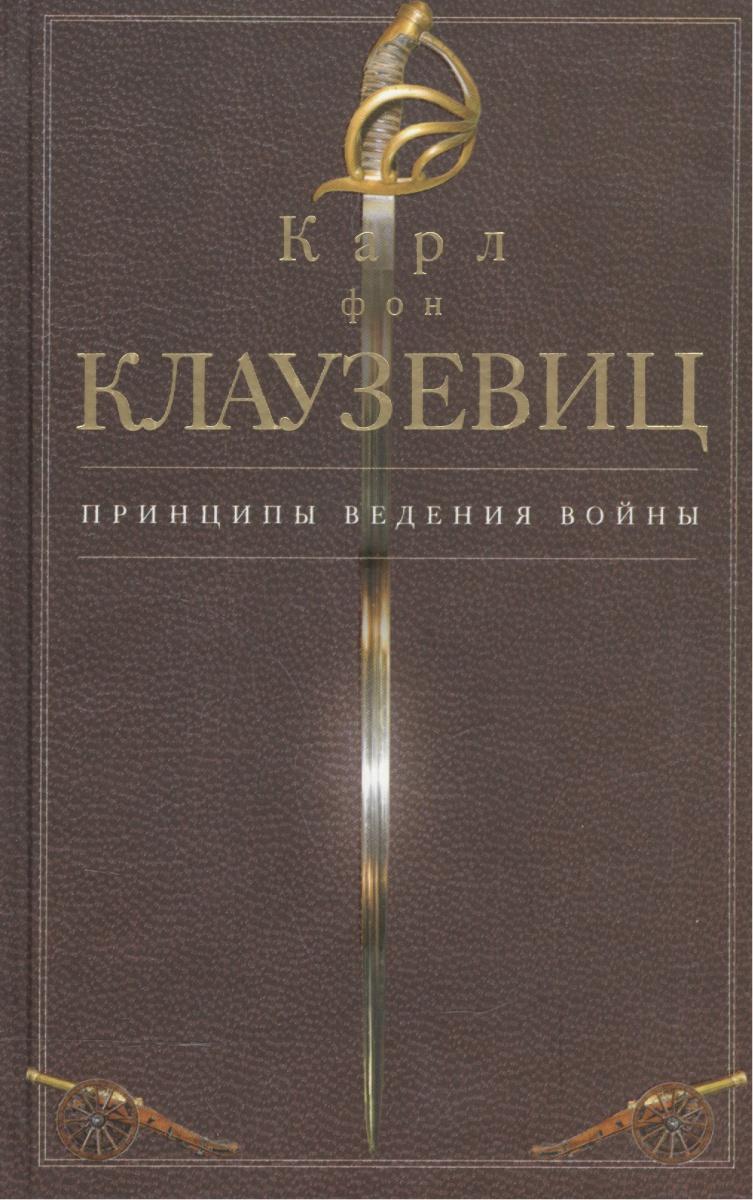 Клаузевиц К. Принципы ведения войны карл фон клаузевиц принципы ведения войны