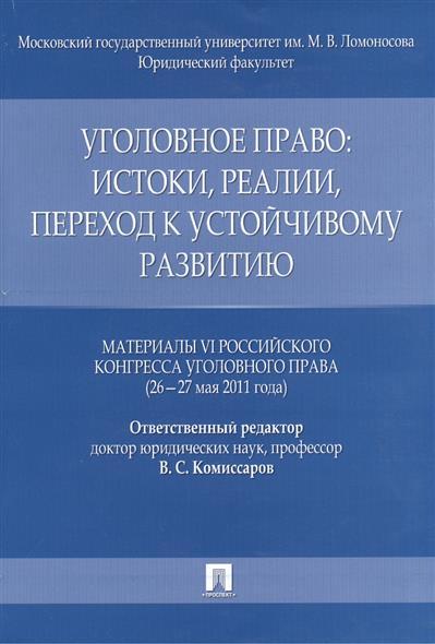 Уголовное право: истоки, реалии, переход к устойчивому развитию. Материалы VI Российского конгресса уголовного права (26 - 27 мая 2011 года)