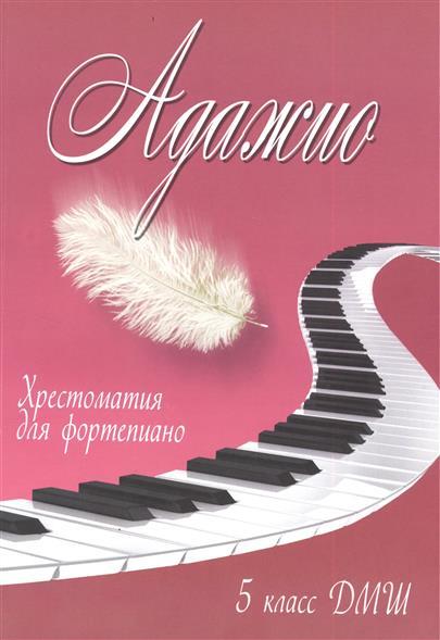 Адажио. Хрестоматия для фортепиано. 5 класс ДМШ. Учебно-методическое пособие