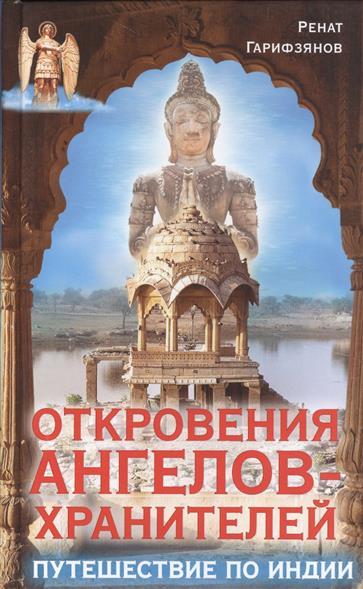 Гарифзянов Р. Откровения Ангелов-Хранителей. Путешествие по Индии гарифзянов ренат ильдарович откровения ангелов хранителей путь будды законы кармы