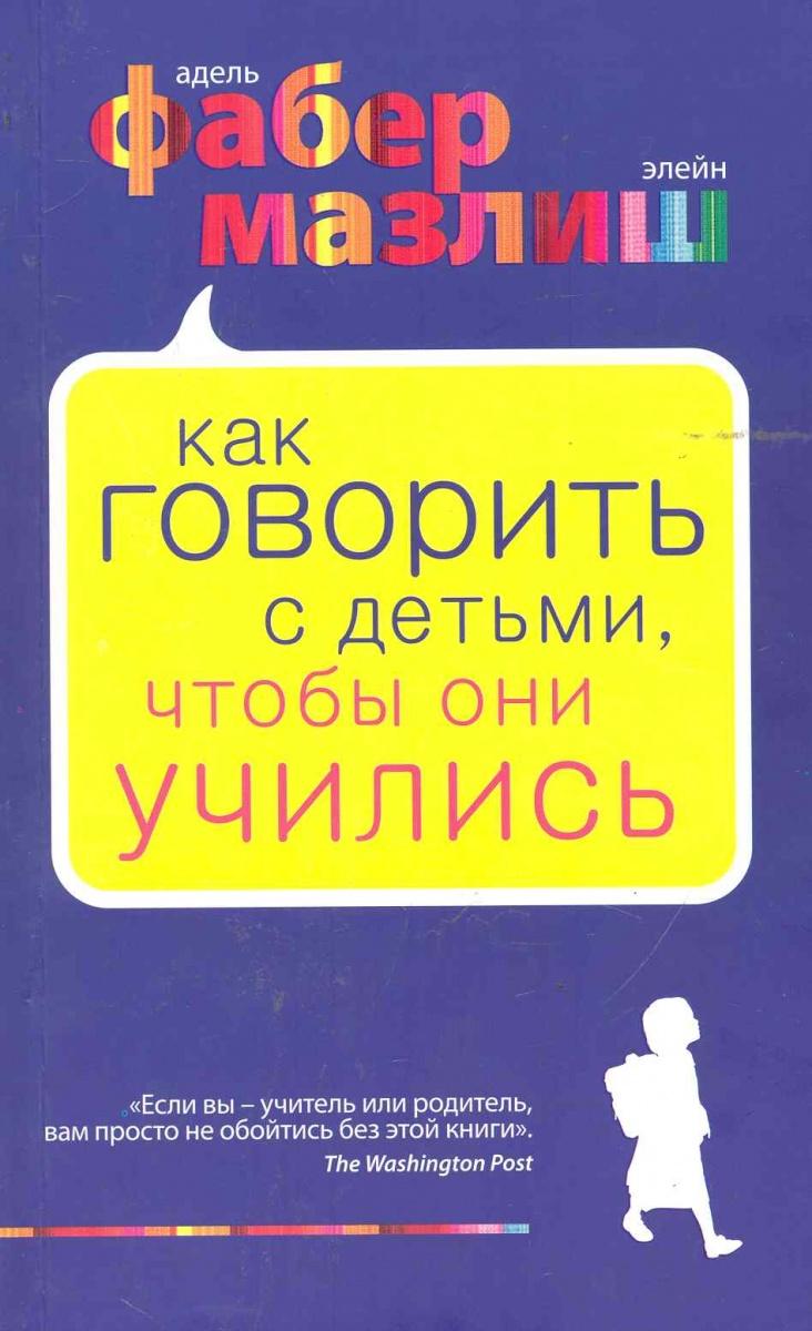 Фабер А. Как говорить с детьми чтобы они учились ISBN: 9785699410965 фабер адель мазлиш элейн как говорить с детьми чтобы они учились переплет