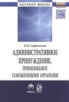 Административное принуждение, применяемое таможенными органами: теоретико-прикладное исследование. Монография