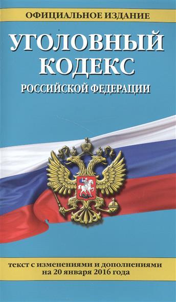 Уголовный кодекс Российской Федерации. Текст с изменениями и дополнениями на 20 января 2016 года
