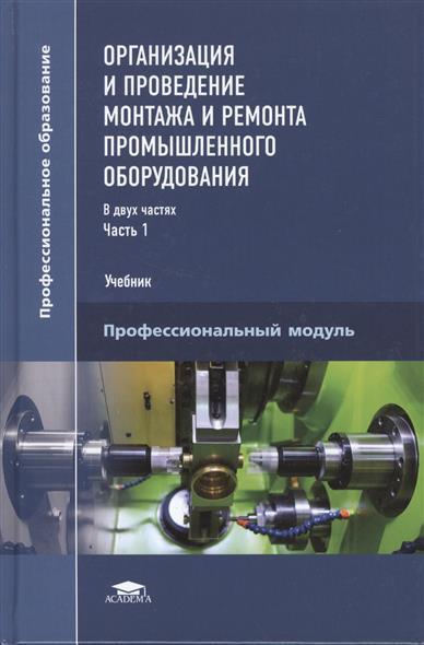 Организация и проведение монтажа и ремонта промышленного оборудования. Учебник. В двух частях. Часть 1. Профессиональный модуль