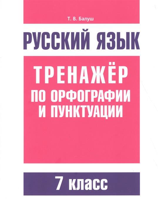 Балуш Т. Русский язык. Тренажер по орфографии и пунктуации. 7 класс