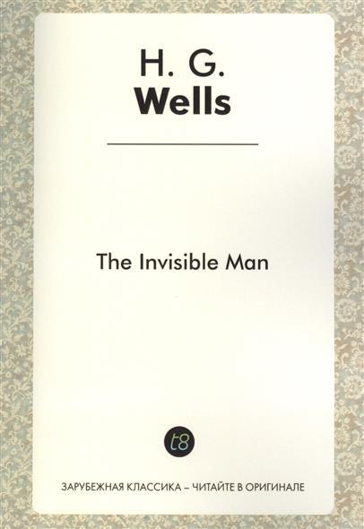 The Invisible Man. A Novel in English. 1897 = Человек-невидимка. Роман на английском языке