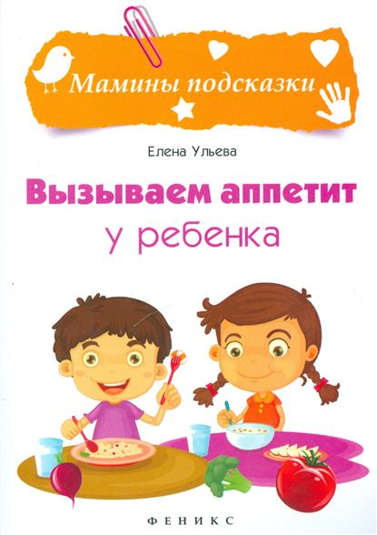 Ульева Е. Вызываем аппетит у ребенка ISBN: 9785222266403 вызываем аппетит у ребенка
