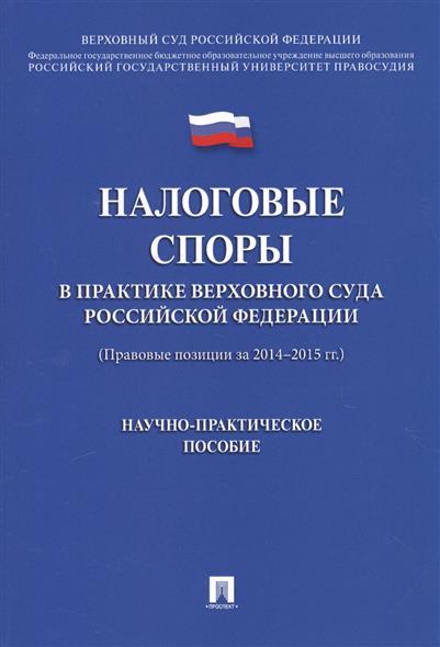 Налоговые споры в практике верховного суда Российской Федерации (Правовые позиции за 2014-2015 гг.)