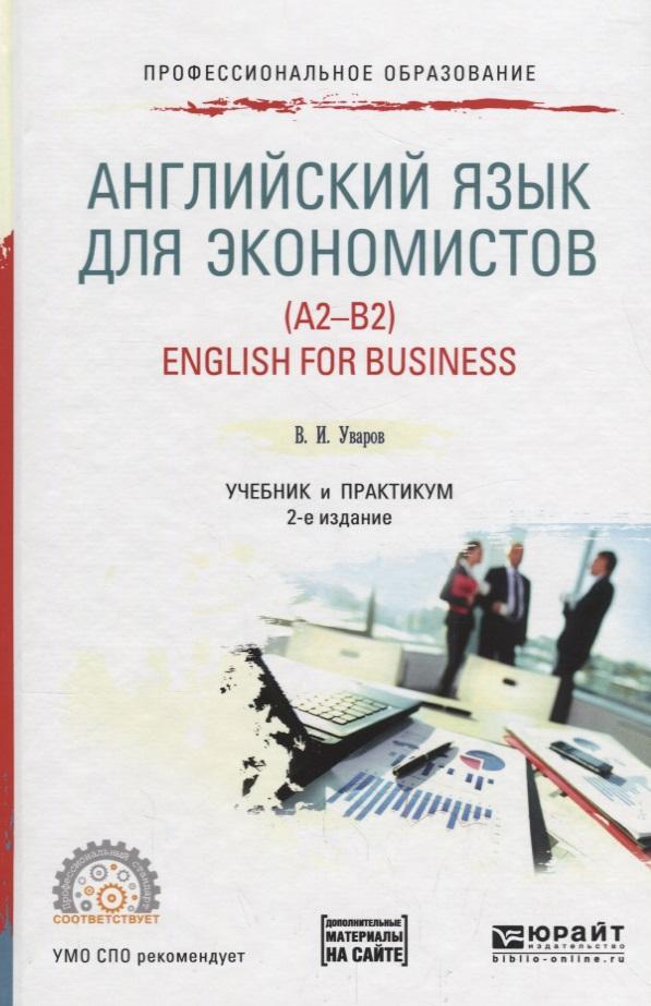 Уваров В. Английский язык для экономистов (A2-B2) / English for business. Учебник и практикум для СПО николай юрьевич кравченко физика учебник и практикум для спо
