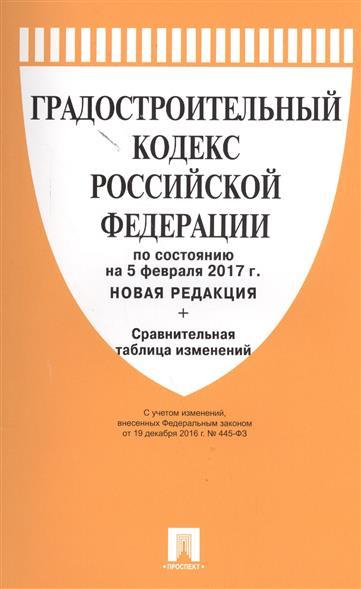 Градостроительный кодекс Российской Федерации по состоянию на 5 февраля 2017 г. Новая редакция+Сравнительная таблица изменений