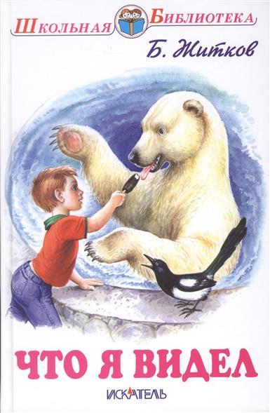 Житков Б. Что я видел. Рассказы ISBN: 9785000540787 что я видел