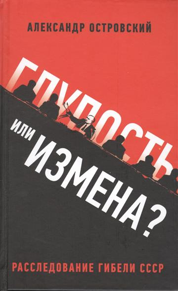 Глупость или измена? Расследование гибели СССР