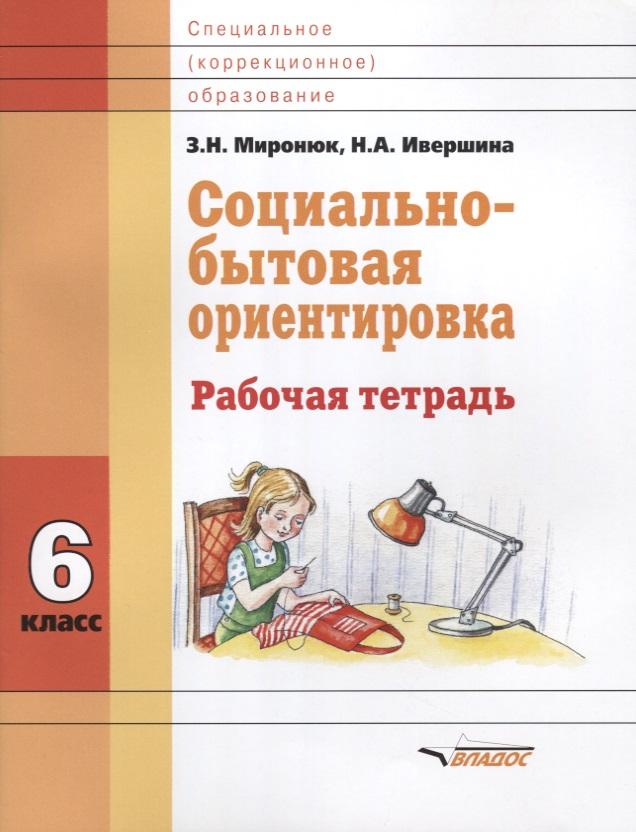 Миронюк З., Ивершина Н. Социально-бытовая ориентировка. 6 класс. Рабочая тетрадь