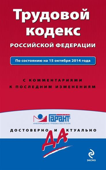 Трудовой кодекс Российской Федерации. По состоянию на 15 октября 2014 года. С комментариями к последним изменениям