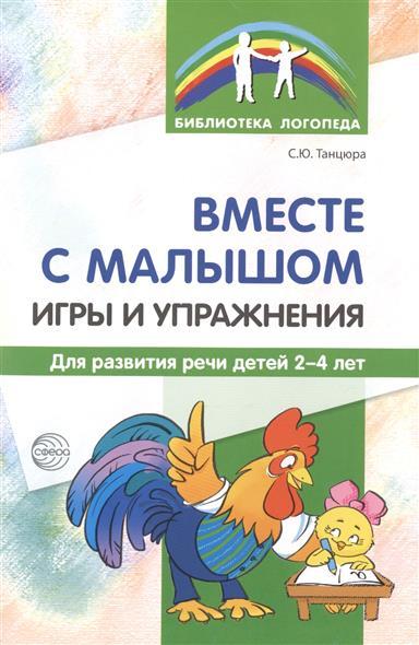 Вместе с малышом. Игры и упражнения для развития речи детей 2-4 лет