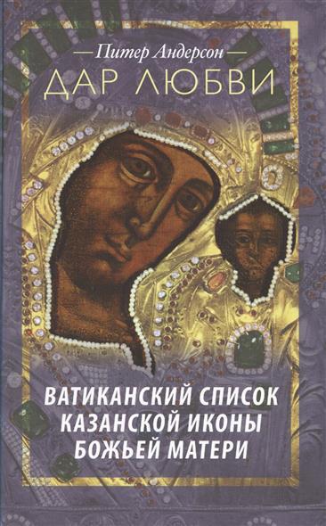 Андерсон П. Дар любви. Ватиканский список Казанской иконы Божьей Матери памятники казанской старины
