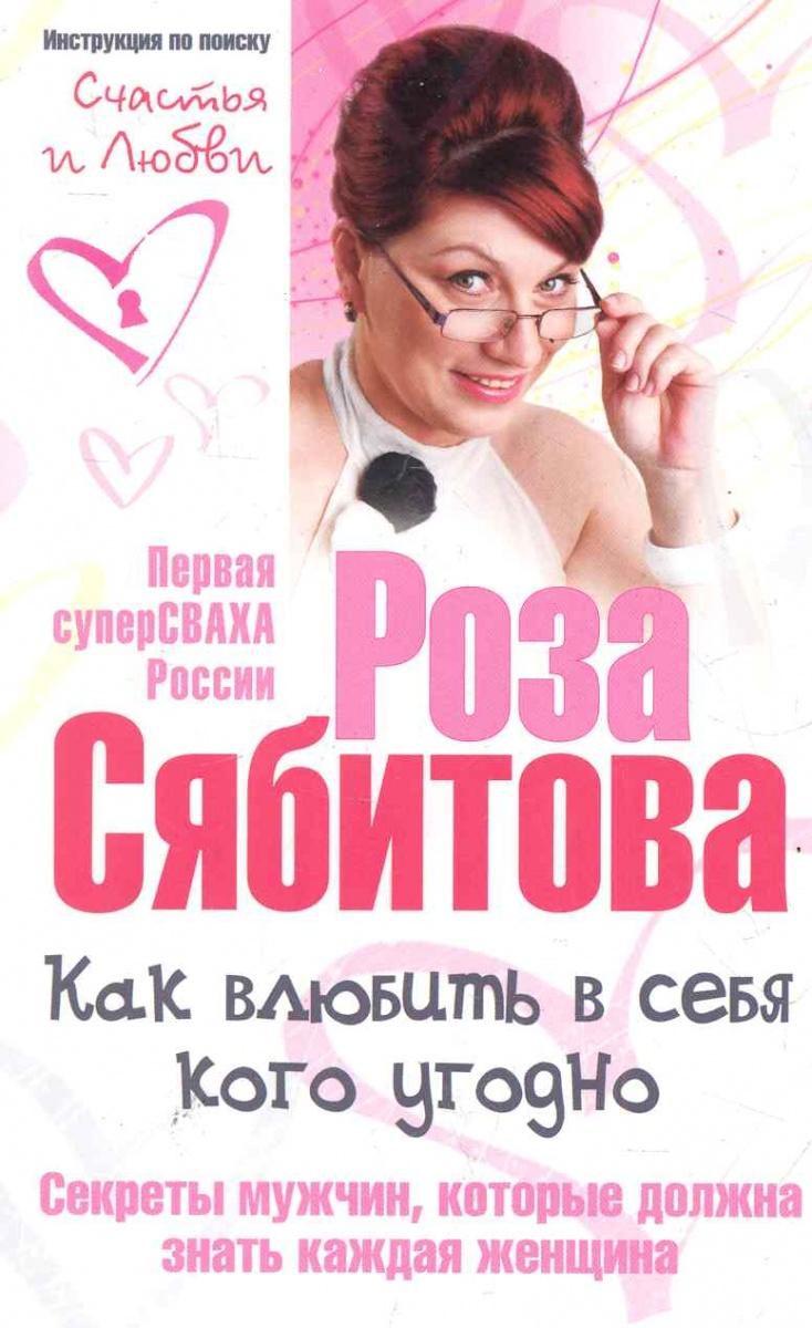 Сябитова Р. Как влюбить в себя кого угодно Секреты мужчин... сябитова р р как проиграть мужчине с марса и при этом выиграть
