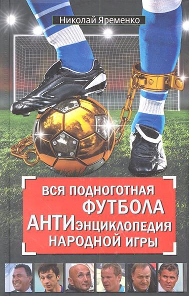 Вся подноготная футбола. АНТИэнциклопедия народной игры.